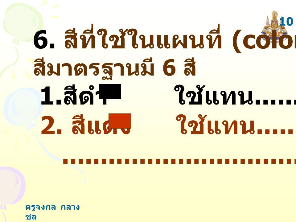 ครูจงกล กลาง ชล 6. สีที่ใช้ในแผนที่ (color) เป็น สีมาตรฐานมี 6 สี 1. สีดำ ใช้แทน................ 2. สีแดง ใช้แทน......................................