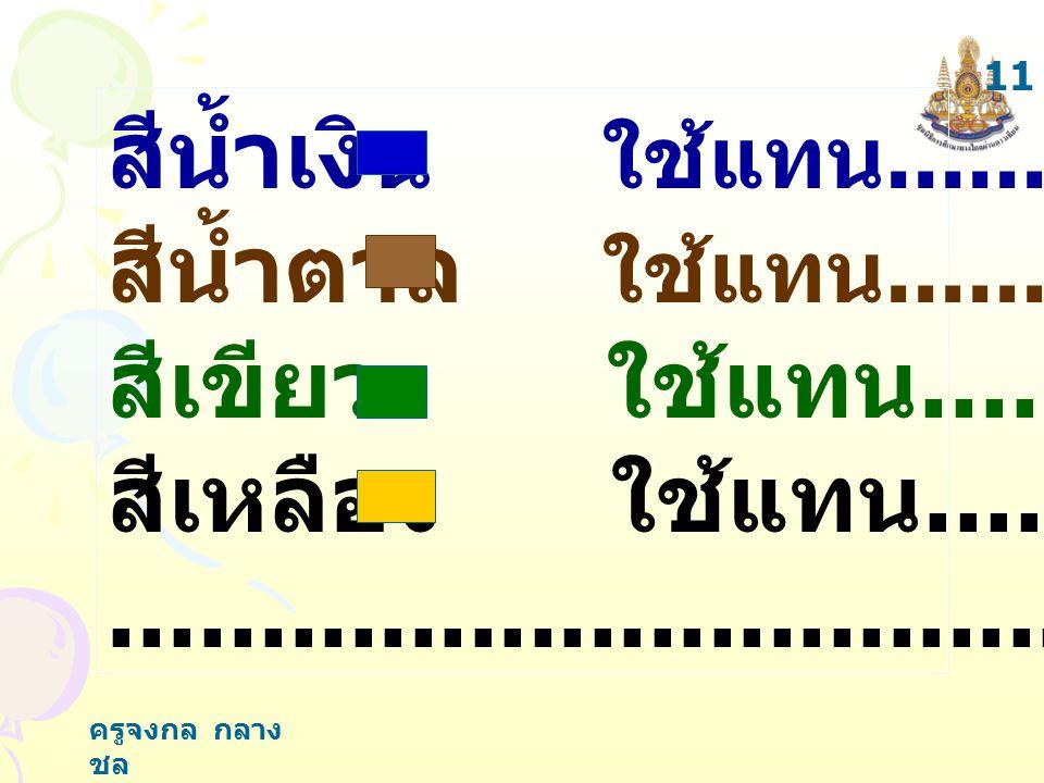 ครูจงกล กลาง ชล สีน้ำเงิน ใช้แทน.................. สีน้ำตาล ใช้แทน.................. สีเขียว ใช้แทน............... สีเหลือง ใช้แทน....................