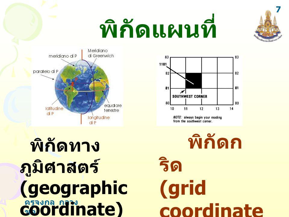 ครูจงกล กลาง ชล 7 พิกัดทาง ภูมิศาสตร์ (geographic coordinate) พิกัดก ริด (grid coordinate ) พิกัดแผนที่