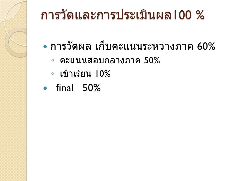 การวัดและการประเมินผล 100 % การวัดผล เก็บคะแนนระหว่างภาค 60% ◦ คะแนนสอบกลางภาค 50% ◦ เข้าเรียน 10% final 50%