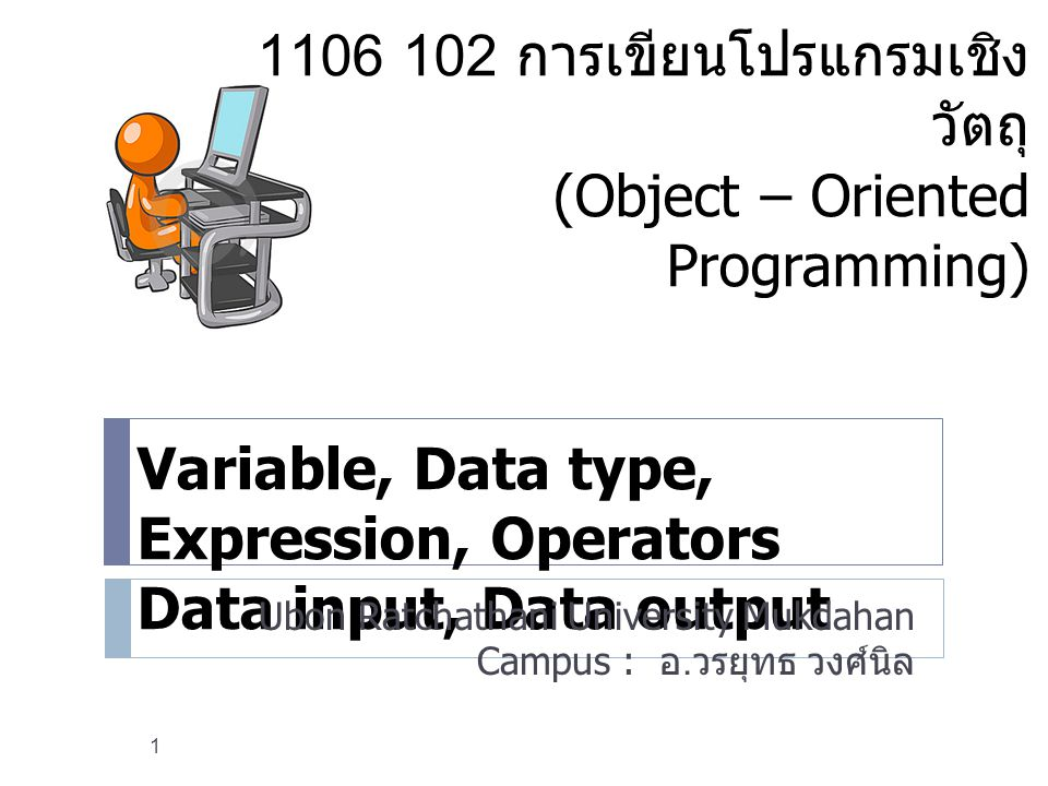 Variable, Data type, Expression, Operators Data input, Data output Ubon Ratchathani University Mukdahan Campus : อ. วรยุทธ วงศ์นิล 1 1106 102 การเขียน