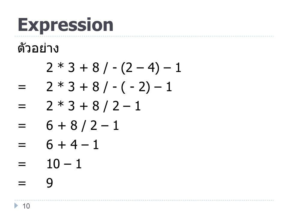 Expression ตัวอย่าง 2 * 3 + 8 / - (2 – 4) – 1 =2 * 3 + 8 / - ( - 2) – 1 =2 * 3 + 8 / 2 – 1 =6 + 8 / 2 – 1 =6 + 4 – 1 =10 – 1 =9 10