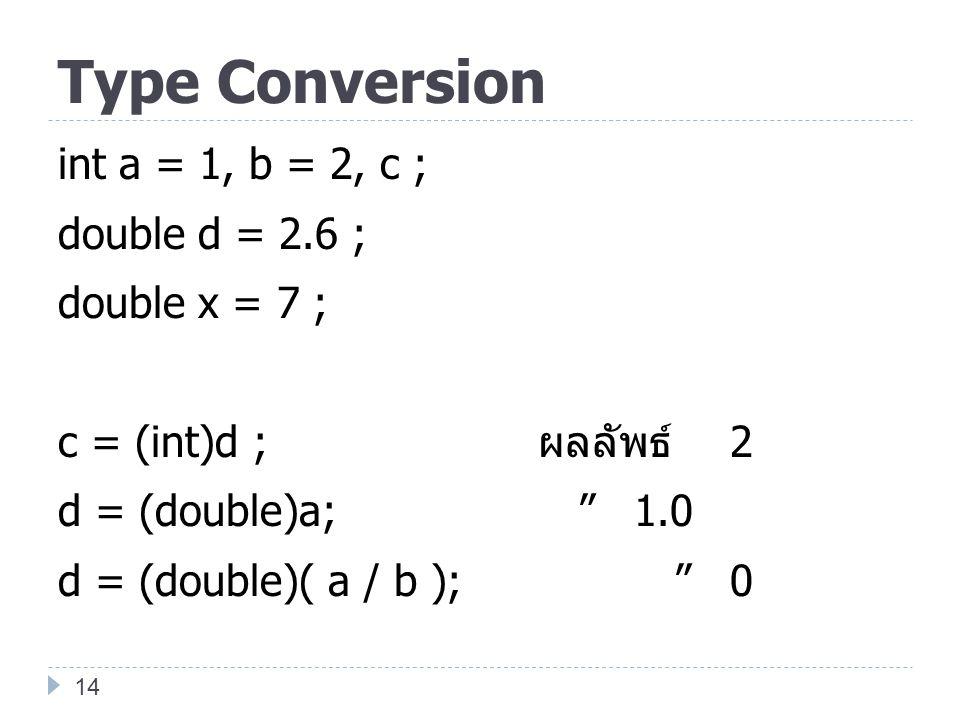 """Type Conversion int a = 1, b = 2, c ; double d = 2.6 ; double x = 7 ; c = (int)d ; ผลลัพธ์ 2 d = (double)a; """" 1.0 d = (double)( a / b ); """"0 14"""