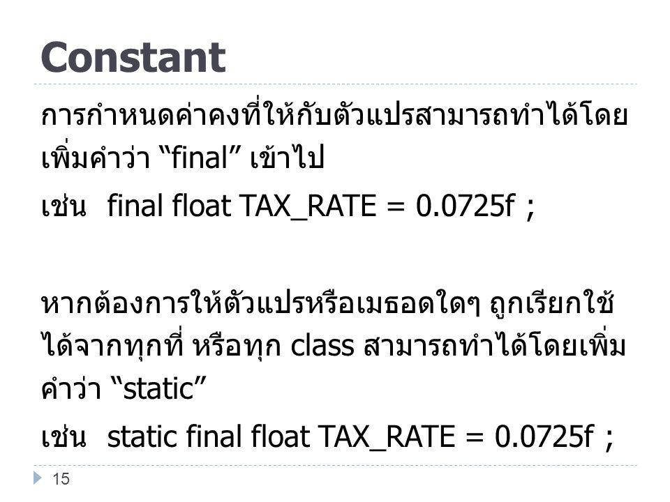 """Constant การกำหนดค่าคงที่ให้กับตัวแปรสามารถทำได้โดย เพิ่มคำว่า """"final"""" เข้าไป เช่น final float TAX_RATE = 0.0725f ; หากต้องการให้ตัวแปรหรือเมธอดใดๆ ถู"""