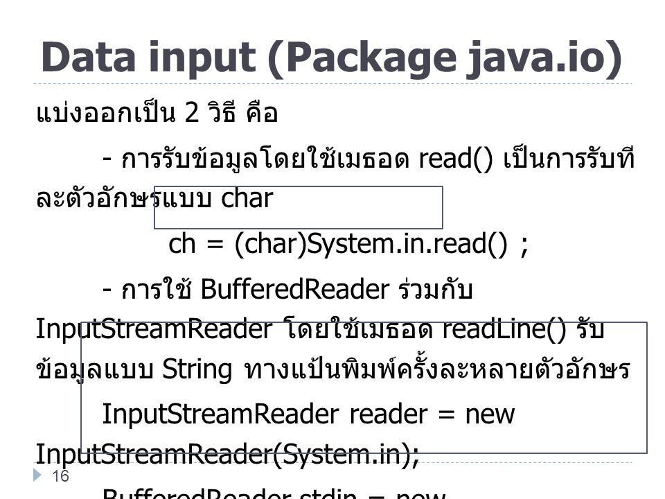 Data input (Package java.io) แบ่งออกเป็น 2 วิธี คือ - การรับข้อมูลโดยใช้เมธอด read() เป็นการรับที ละตัวอักษรแบบ char ch = (char)System.in.read() ; - ก
