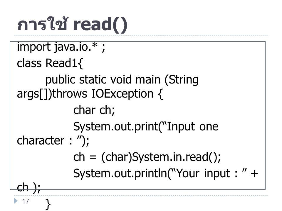 """การใช้ read() import java.io.* ; class Read1{ public static void main (String args[])throws IOException { char ch; System.out.print(""""Input one charact"""