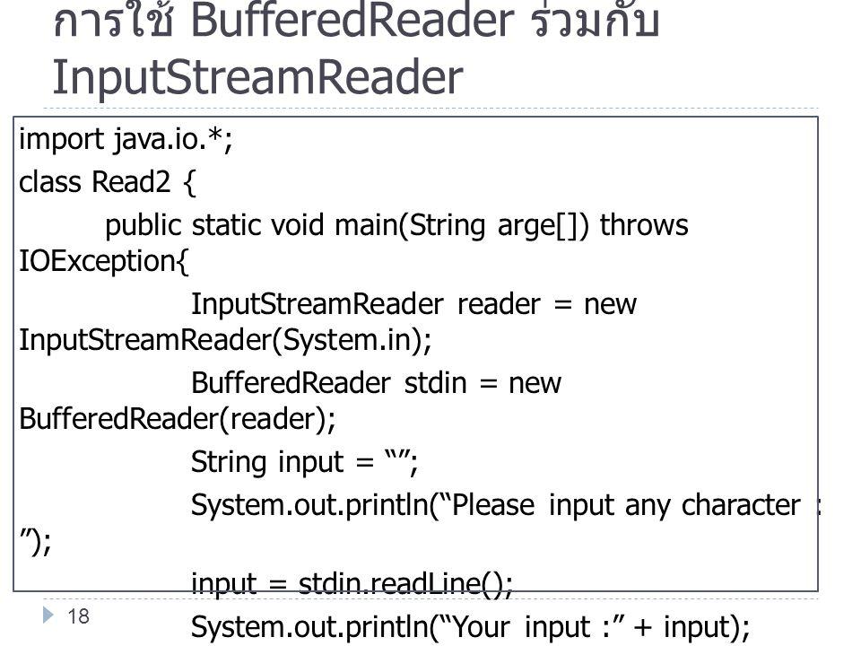 การใช้ BufferedReader ร่วมกับ InputStreamReader import java.io.*; class Read2 { public static void main(String arge[]) throws IOException{ InputStream