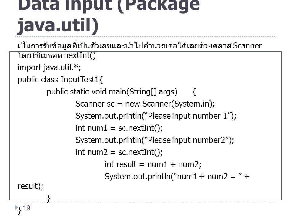 Data input (Package java.util) เป็นการรับข้อมูลที่เป็นตัวเลขและนำไปคำนวณต่อได้เลยด้วยคลาส Scanner โดยใช้เมธอด nextInt() import java.util.*; public cla