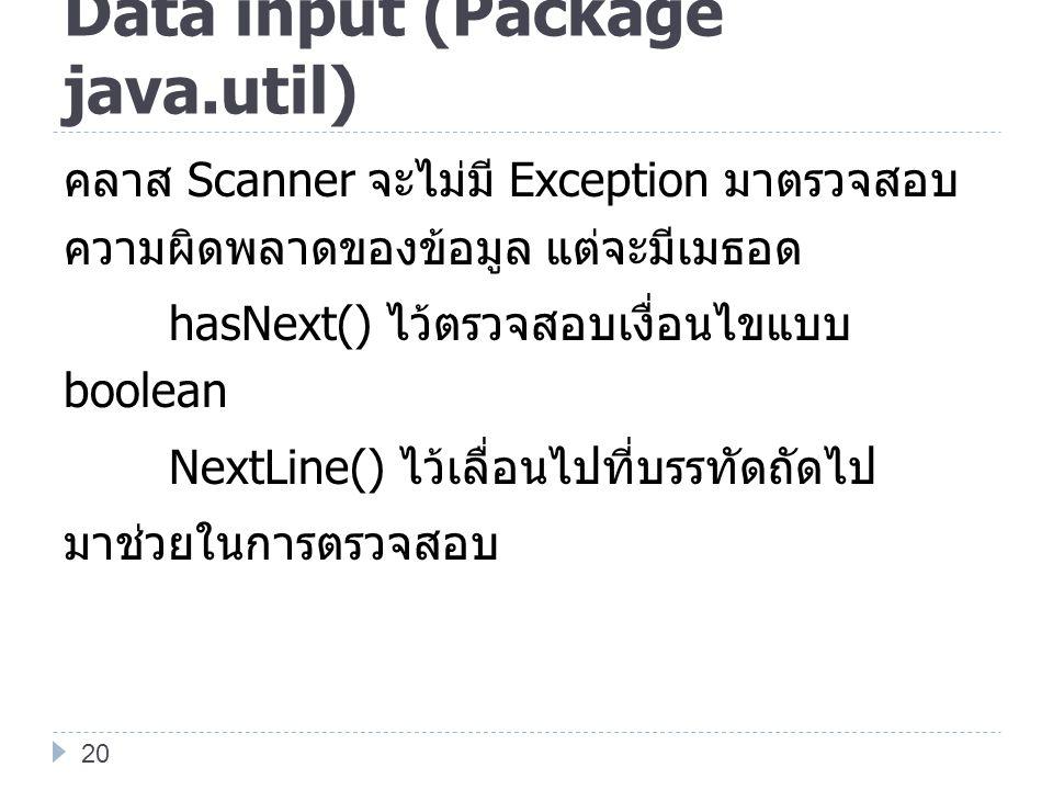 Data input (Package java.util) คลาส Scanner จะไม่มี Exception มาตรวจสอบ ความผิดพลาดของข้อมูล แต่จะมีเมธอด hasNext() ไว้ตรวจสอบเงื่อนไขแบบ boolean Next