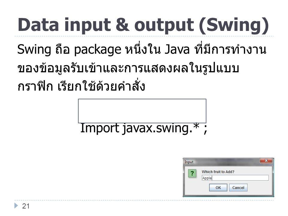 Data input & output (Swing) Swing ถือ package หนึ่งใน Java ที่มีการทำงาน ของข้อมูลรับเข้าและการแสดงผลในรูปแบบ กราฟิก เรียกใช้ด้วยคำสั่ง Import javax.s