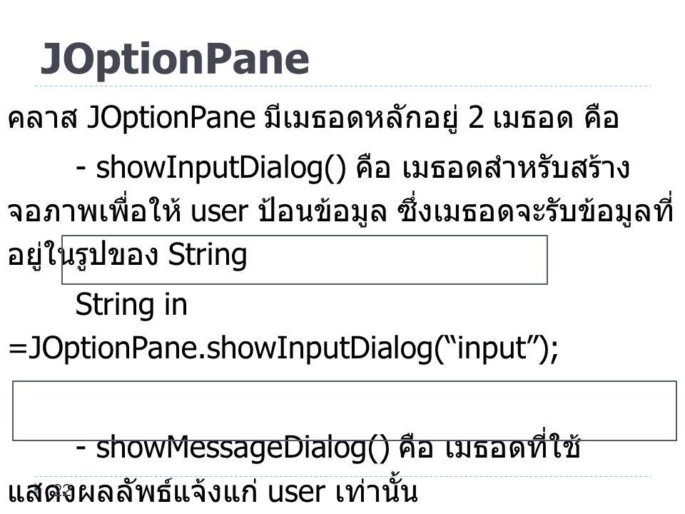 JOptionPane คลาส JOptionPane มีเมธอดหลักอยู่ 2 เมธอด คือ - showInputDialog() คือ เมธอดสำหรับสร้าง จอภาพเพื่อให้ user ป้อนข้อมูล ซึ่งเมธอดจะรับข้อมูลที