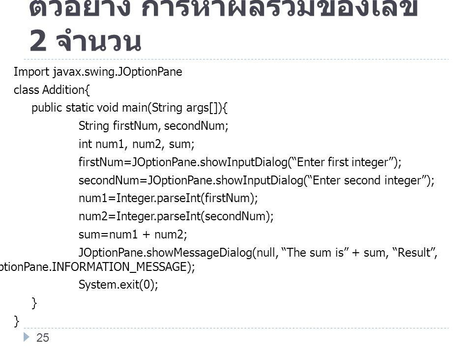 ตัวอย่าง การหาผลรวมของเลข 2 จำนวน Import javax.swing.JOptionPane class Addition{ public static void main(String args[]){ String firstNum, secondNum; i