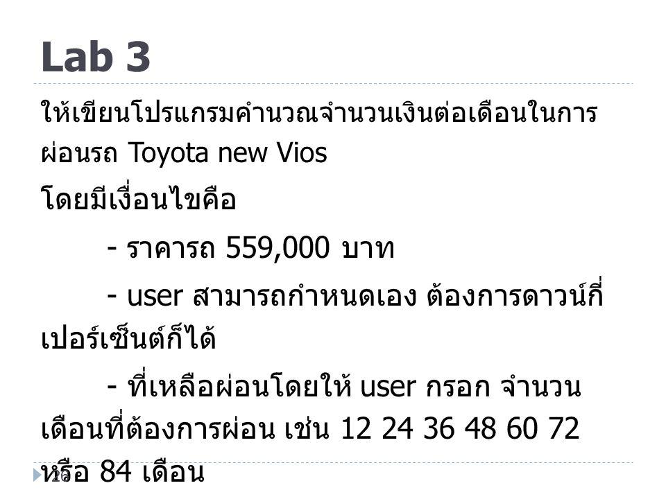 Lab 3 ให้เขียนโปรแกรมคำนวณจำนวนเงินต่อเดือนในการ ผ่อนรถ Toyota new Vios โดยมีเงื่อนไขคือ - ราคารถ 559,000 บาท - user สามารถกำหนดเอง ต้องการดาวน์กี่ เป
