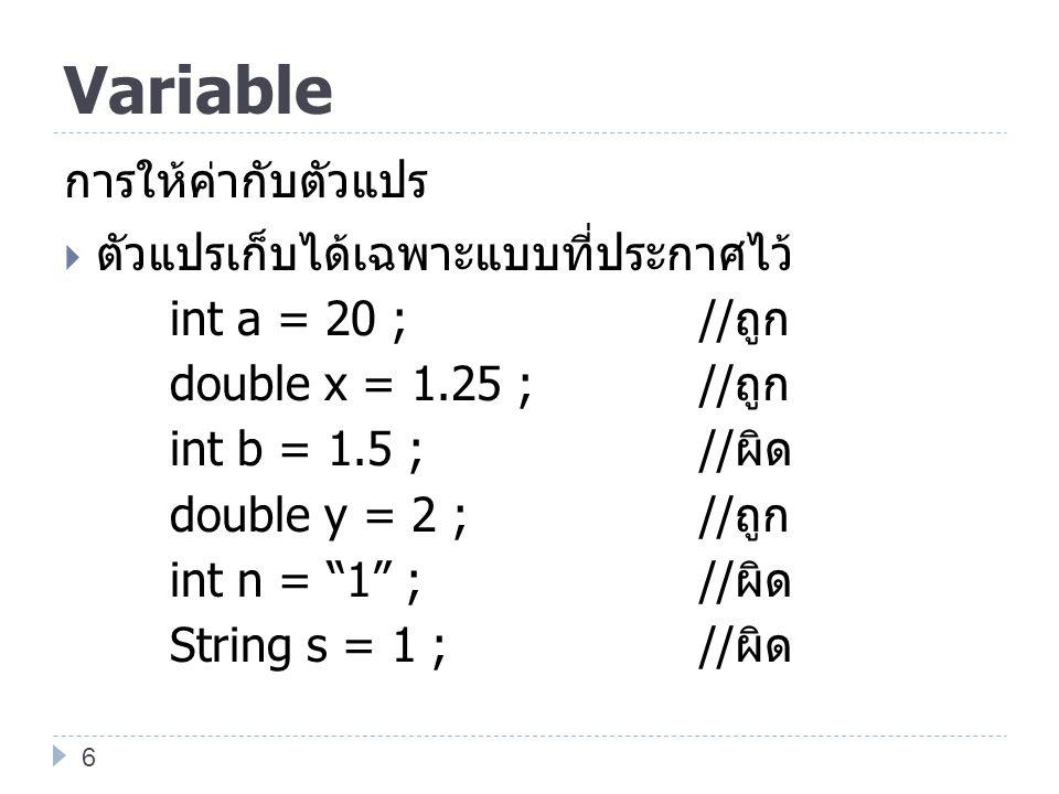 Variable การให้ค่ากับตัวแปร  ตัวแปรเก็บได้เฉพาะแบบที่ประกาศไว้ int a = 20 ;// ถูก double x = 1.25 ; // ถูก int b = 1.5 ;// ผิด double y = 2 ;// ถูก i