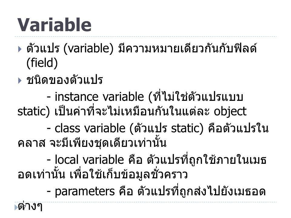Variable  ตัวแปร (variable) มีความหมายเดียวกันกับฟิลด์ (field)  ชนิดของตัวแปร - instance variable ( ที่ไม่ใช่ตัวแปรแบบ static) เป็นค่าที่จะไม่เหมือน