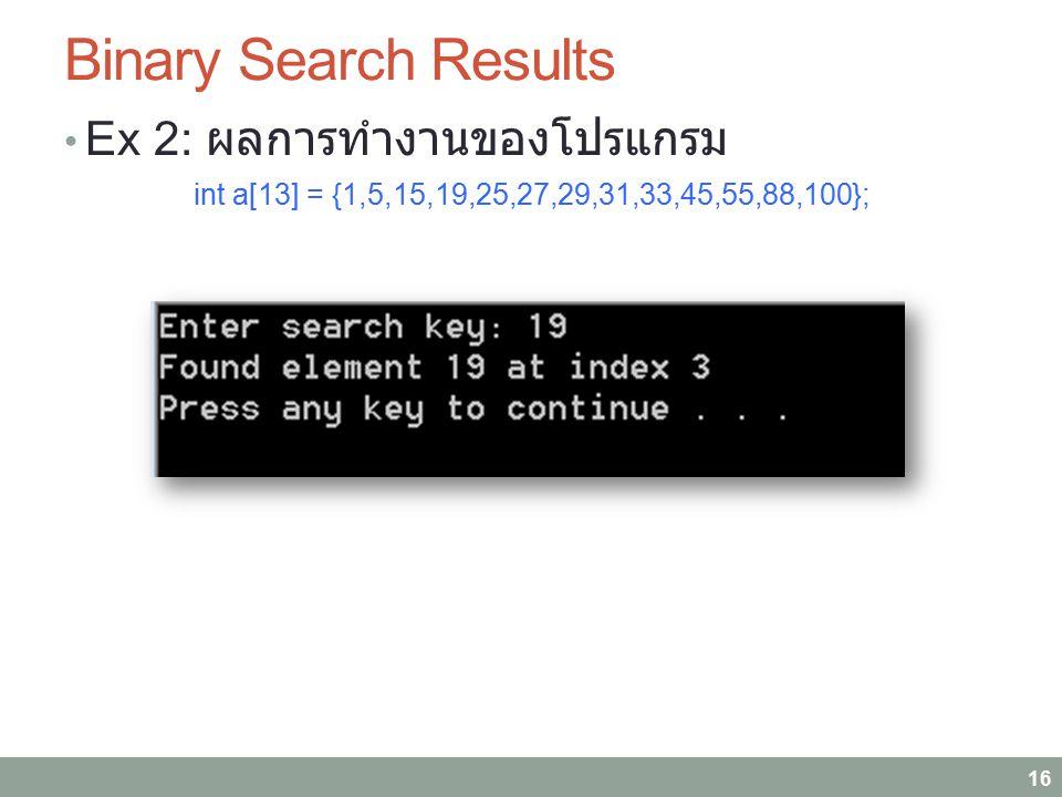 Binary Search Results Ex 2: ผลการทำงานของโปรแกรม int a[13] = {1,5,15,19,25,27,29,31,33,45,55,88,100}; 16