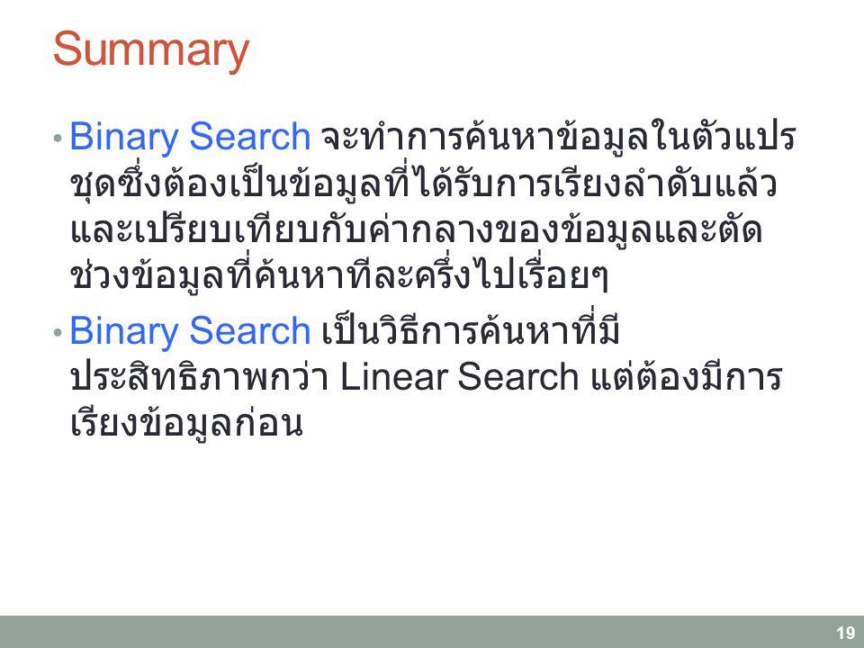 Binary Search จะทำการค้นหาข้อมูลในตัวแปร ชุดซึ่งต้องเป็นข้อมูลที่ได้รับการเรียงลำดับแล้ว และเปรียบเทียบกับค่ากลางของข้อมูลและตัด ช่วงข้อมูลที่ค้นหาทีละครึ่งไปเรื่อยๆ Binary Search เป็นวิธีการค้นหาที่มี ประสิทธิภาพกว่า Linear Search แต่ต้องมีการ เรียงข้อมูลก่อน 19 Summary