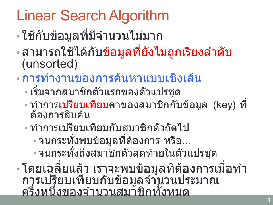 Linear Search Algorithm ใช้กับข้อมูลที่มีจำนวนไม่มาก สามารถใช้ได้กับข้อมูลที่ยังไม่ถูกเรียงลำดับ (unsorted) การทำงานของการค้นหาแบบเชิงเส้น เริ่มจากสมาชิกตัวแรกของตัวแปรชุด ทำการเปรียบเทียบค่าของสมาชิกกับข้อมูล (key) ที่ ต้องการสืบค้น ทำการเปรียบเทียบกับสมาชิกตัวถัดไป จนกระทั่งพบข้อมูลที่ต้องการ หรือ...
