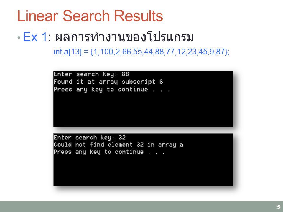 Linear Search Results Ex 1: ผลการทำงานของโปรแกรม int a[13] = {1,100,2,66,55,44,88,77,12,23,45,9,87}; 5
