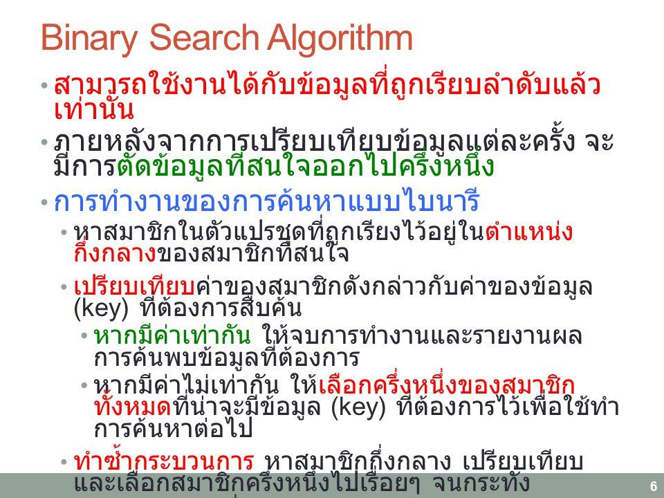 Binary Search Algorithm สามารถใช้งานได้กับข้อมูลที่ถูกเรียบลำดับแล้ว เท่านั้น ภายหลังจากการเปรียบเทียบข้อมูลแต่ละครั้ง จะ มีการตัดข้อมูลที่สนใจออกไปครึ่งหนึ่ง การทำงานของการค้นหาแบบไบนารี หาสมาชิกในตัวแปรชุดที่ถูกเรียงไว้อยู่ในตำแหน่ง กึ่งกลางของสมาชิกที่สนใจ เปรียบเทียบค่าของสมาชิกดังกล่าวกับค่าของข้อมูล (key) ที่ต้องการสืบค้น หากมีค่าเท่ากัน ให้จบการทำงานและรายงานผล การค้นพบข้อมูลที่ต้องการ หากมีค่าไม่เท่ากัน ให้เลือกครึ่งหนึ่งของสมาชิก ทั้งหมดที่น่าจะมีข้อมูล (key) ที่ต้องการไว้เพื่อใช้ทำ การค้นหาต่อไป ทำซ้ำกระบวนการ หาสมาชิกกึ่งกลาง เปรียบเทียบ และเลือกสมาชิกครึ่งหนึ่งไปเรื่อยๆ จนกระทั่ง ค้นพบข้อมูลที่ต้องการ หรือ...