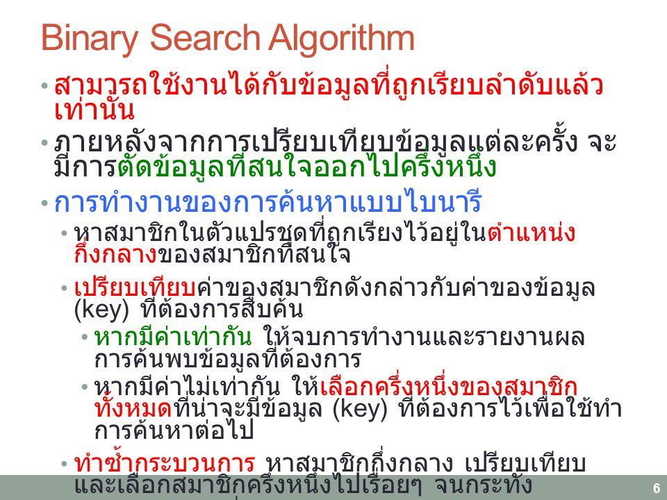 Binary Search Algorithm สามารถใช้งานได้กับข้อมูลที่ถูกเรียบลำดับแล้ว เท่านั้น ภายหลังจากการเปรียบเทียบข้อมูลแต่ละครั้ง จะ มีการตัดข้อมูลที่สนใจออกไปคร