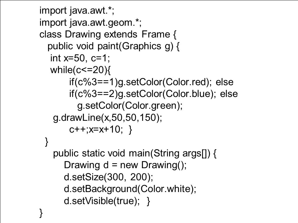 Powerpoint Templates Page 13 import java.awt.*; import java.awt.geom.*; class Drawing extends Frame { public void paint(Graphics g) { int x=50, c=1; while(c<=20){ if(c%3==1)g.setColor(Color.red); else if(c%3==2)g.setColor(Color.blue); else g.setColor(Color.green); g.drawLine(x,50,50,150); c++;x=x+10; } } public static void main(String args[]) { Drawing d = new Drawing(); d.setSize(300, 200); d.setBackground(Color.white); d.setVisible(true); } }
