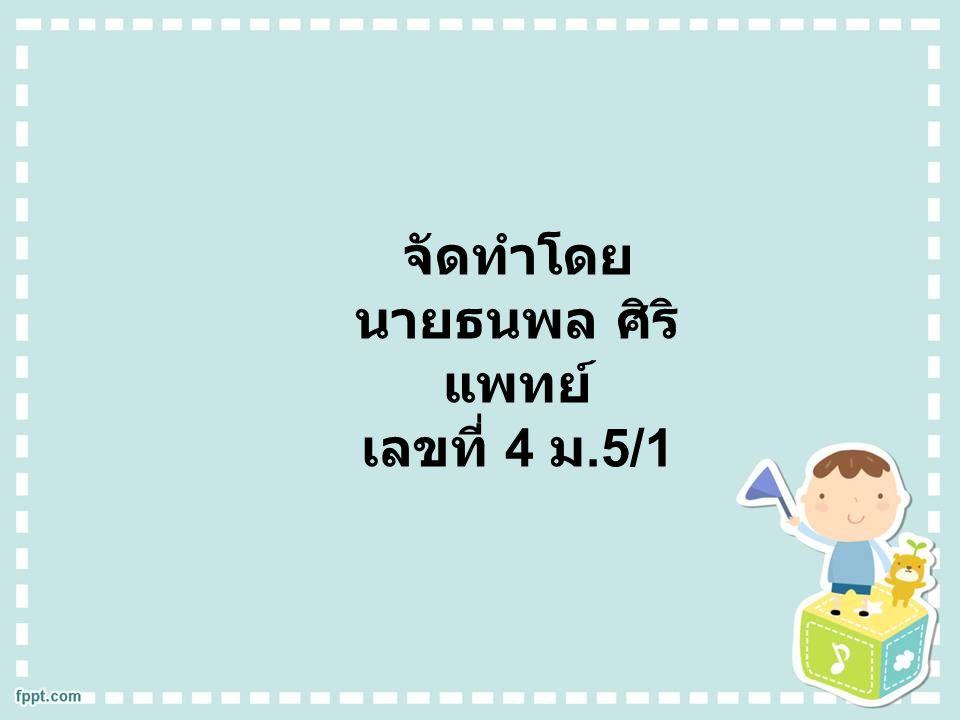 จัดทำโดย นายธนพล ศิริ แพทย์ เลขที่ 4 ม.5/1