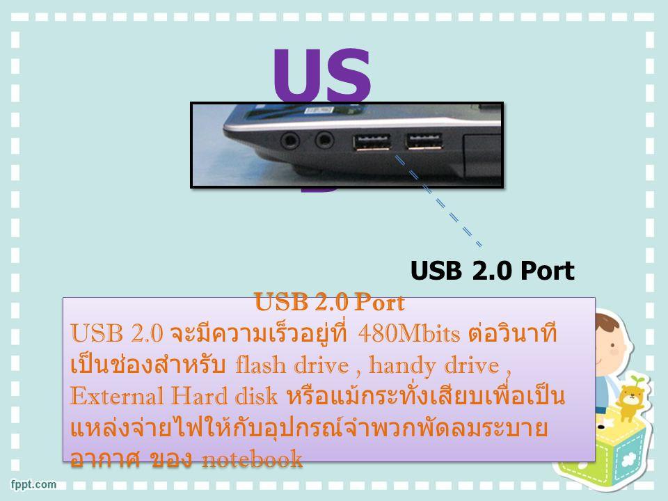 USB 2.0 Port USB 2.0 จะมีความเร็วอยู่ที่ 480Mbits ต่อวินาที เป็นช่องสำหรับ flash drive, handy drive, External Hard disk หรือแม้กระทั่งเสียบเพื่อเป็น แหล่งจ่ายไฟให้กับอุปกรณ์จำพวกพัดลมระบาย อากาศ ของ notebook USB 2.0 Port USB 2.0 จะมีความเร็วอยู่ที่ 480Mbits ต่อวินาที เป็นช่องสำหรับ flash drive, handy drive, External Hard disk หรือแม้กระทั่งเสียบเพื่อเป็น แหล่งจ่ายไฟให้กับอุปกรณ์จำพวกพัดลมระบาย อากาศ ของ notebook USB 2.0 Port US B