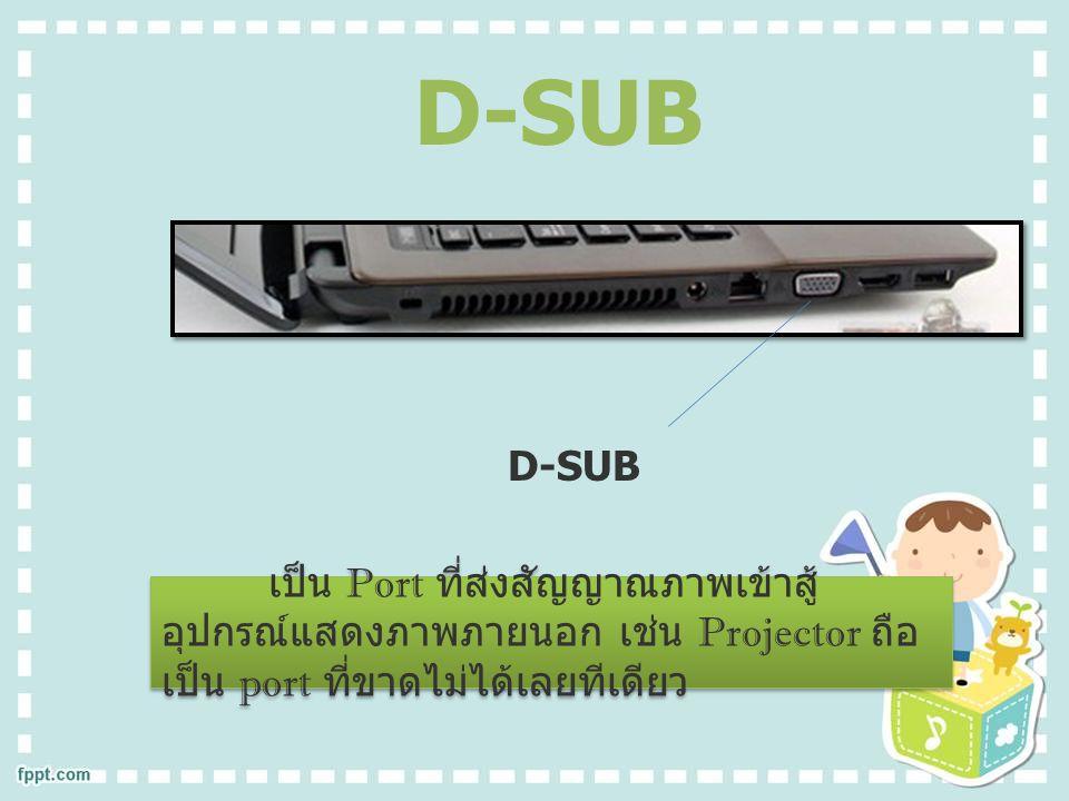 D-SUB เป็น Port ที่ส่งสัญญาณภาพเข้าสู้ อุปกรณ์แสดงภาพภายนอก เช่น Projector ถือ เป็น port ที่ขาดไม่ได้เลยทีเดียว D-SUB