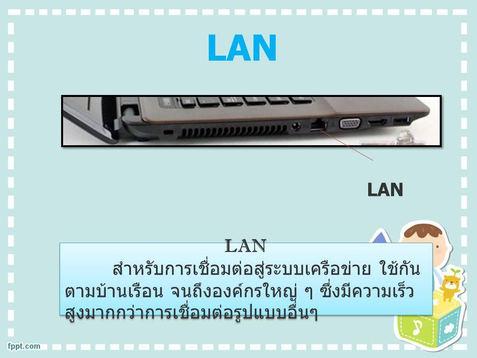 LAN สำหรับการเชื่อมต่อสู่ระบบเครือข่าย ใช้กัน ตามบ้านเรือน จนถึงองค์กรใหญ่ ๆ ซึ่งมีความเร็ว สูงมากกว่าการเชื่อมต่อรูปแบบอื่นๆ LAN สำหรับการเชื่อมต่อสู่ระบบเครือข่าย ใช้กัน ตามบ้านเรือน จนถึงองค์กรใหญ่ ๆ ซึ่งมีความเร็ว สูงมากกว่าการเชื่อมต่อรูปแบบอื่นๆ LAN