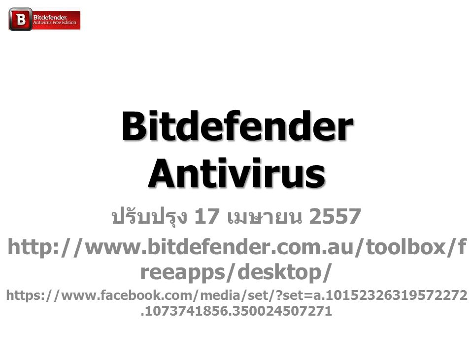 Bitdefender Antivirus ปรับปรุง 17 เมษายน 2557 http://www.bitdefender.com.au/toolbox/f reeapps/desktop/ https://www.facebook.com/media/set/ set=a.10152326319572272.1073741856.350024507271