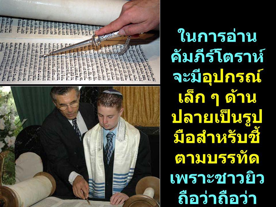ในการอ่าน คัมภีร์โตราห์ จะมีอุปกรณ์ เล็ก ๆ ด้าน ปลายเป็นรูป มือสำหรับชี้ ตามบรรทัด เพราะชาวยิว ถือว่าถือว่า คัมภีร์เป็นสิ่ง ศักดิ์สิทธิ์ ห้ามให้ผู้ใด จับต้อง คัมภีร์