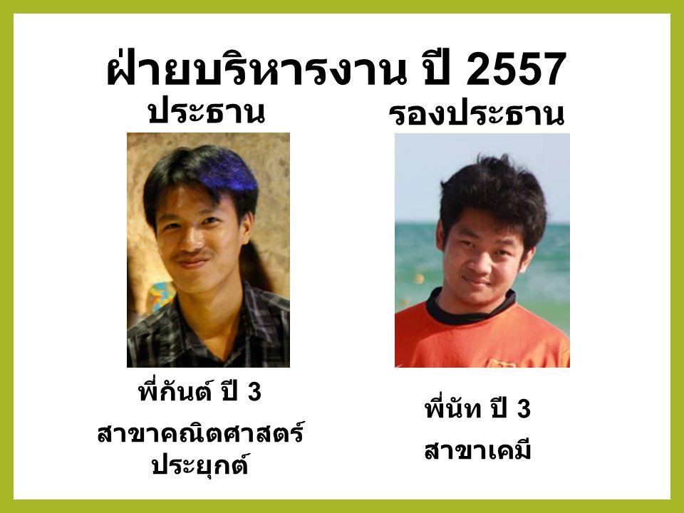 พี่กันต์ ปี 3 สาขาคณิตศาสตร์ ประยุกต์ พี่นัท ปี 3 สาขาเคมี ประธาน รองประธาน ฝ่ายบริหารงาน ปี 2557