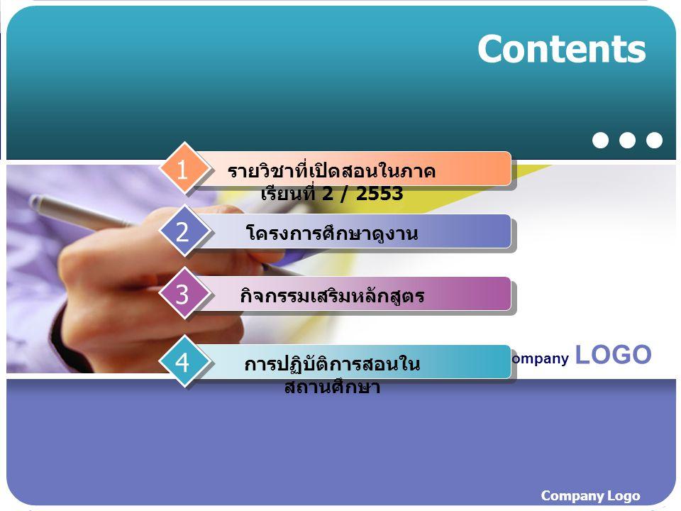 Company LOGO Company Logo Contents รายวิชาที่เปิดสอนในภาค เรียนที่ 2 / 2553 1 โครงการศึกษาดูงาน 2 กิจกรรมเสริมหลักสูตร 3 การปฏิบัติการสอนใน สถานศึกษา 4