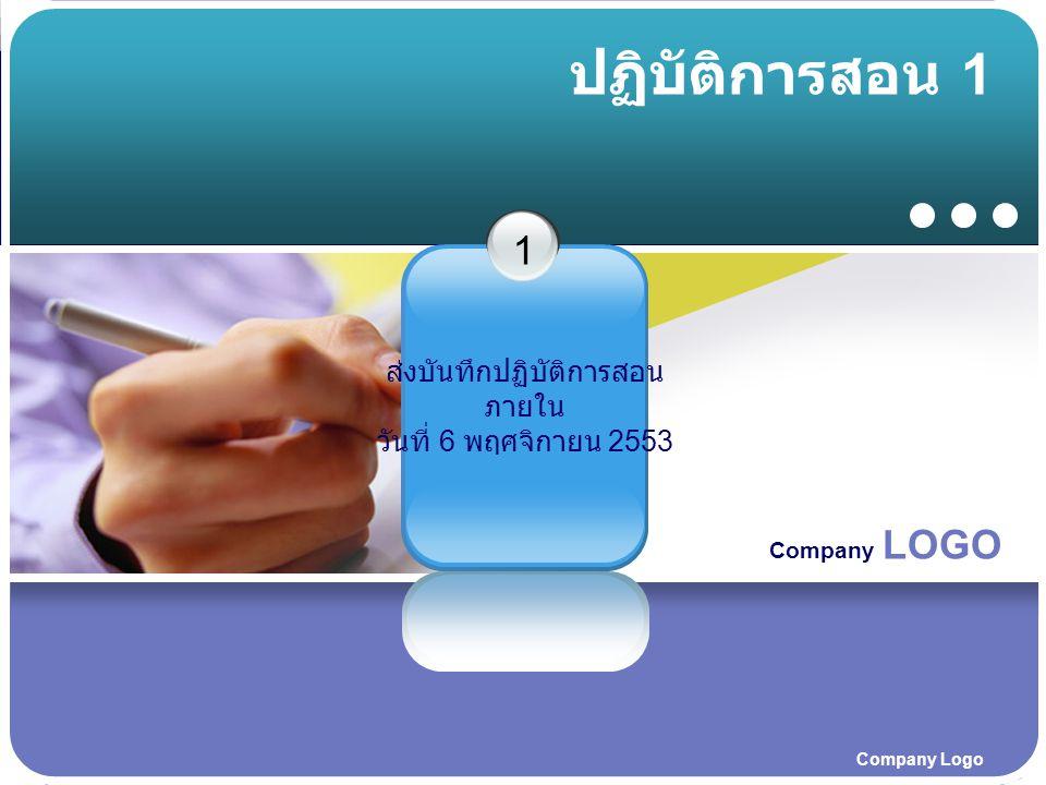 Company LOGO Company Logo ปฏิบัติการสอน 1 ส่งบันทึกปฏิบัติการสอน ภายใน วันที่ 6 พฤศจิกายน 2553 1
