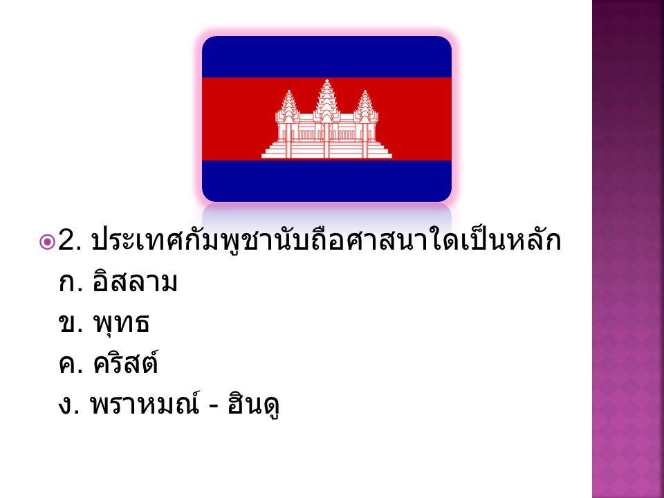  2. ประเทศกัมพูชานับถือศาสนาใดเป็นหลัก ก. อิสลาม ข. พุทธ ค. คริสต์ ง. พราหมณ์ - ฮินดู