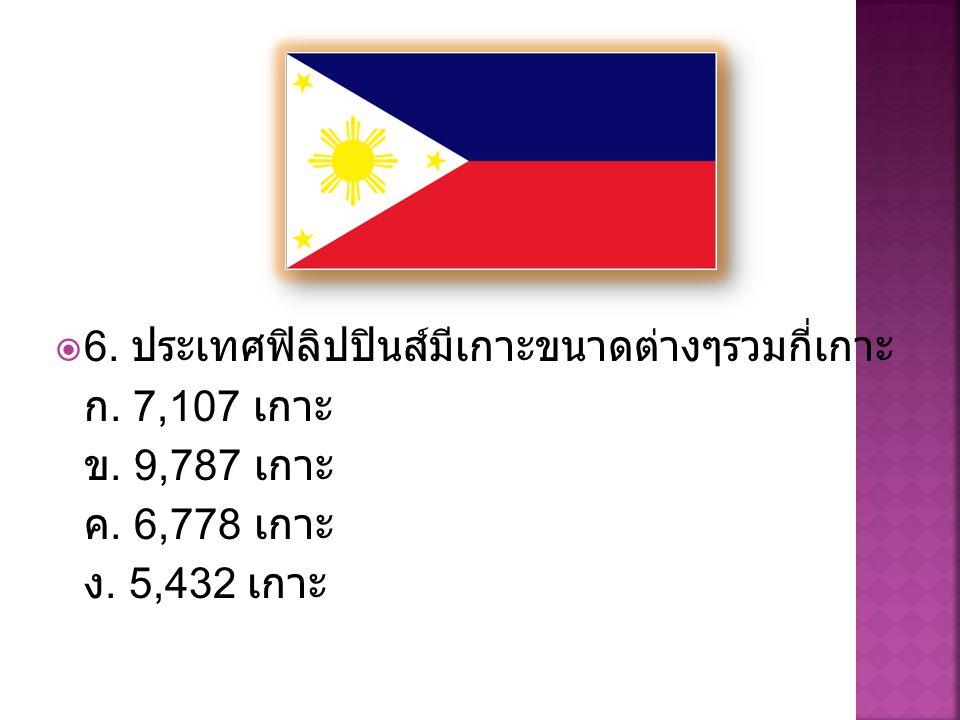  6. ประเทศฟิลิปปินส์มีเกาะขนาดต่างๆรวมกี่เกาะ ก. 7,107 เกาะ ข. 9,787 เกาะ ค. 6,778 เกาะ ง. 5,432 เกาะ