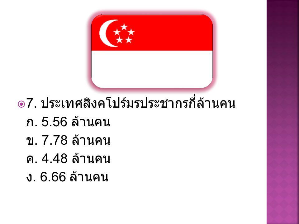  7. ประเทศสิงคโปร์มรประชากรกี่ล้านคน ก. 5.56 ล้านคน ข. 7.78 ล้านคน ค. 4.48 ล้านคน ง. 6.66 ล้านคน