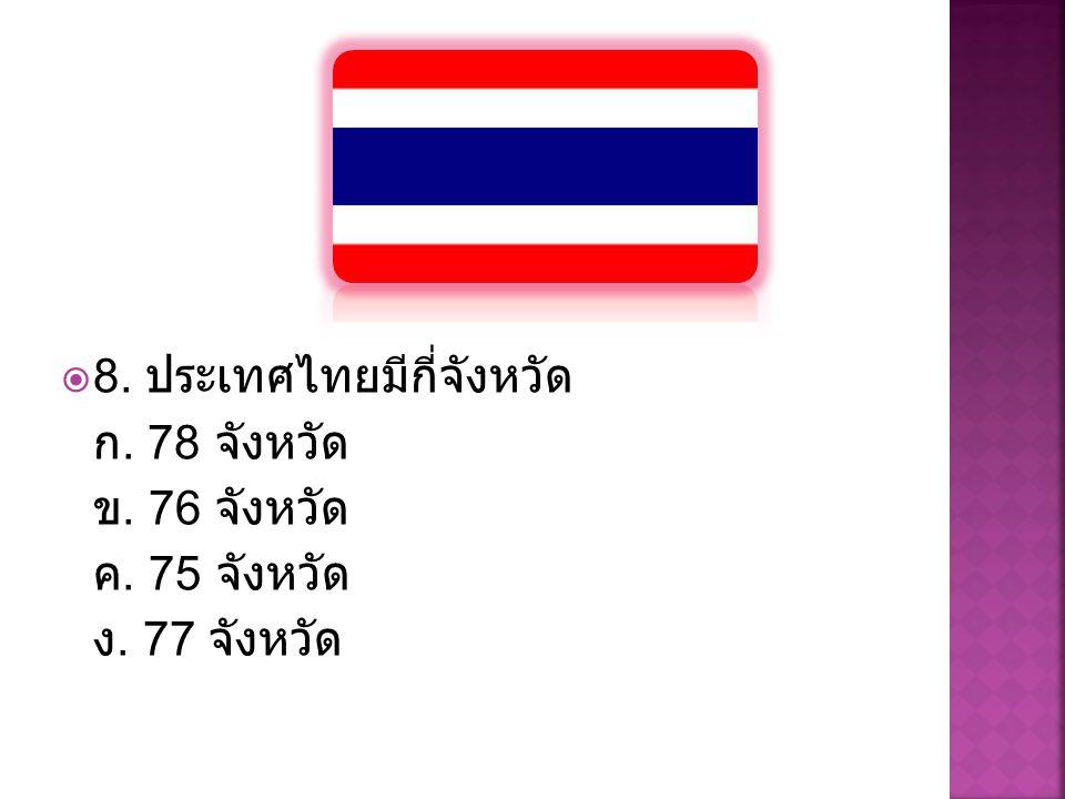  8. ประเทศไทยมีกี่จังหวัด ก. 78 จังหวัด ข. 76 จังหวัด ค. 75 จังหวัด ง. 77 จังหวัด