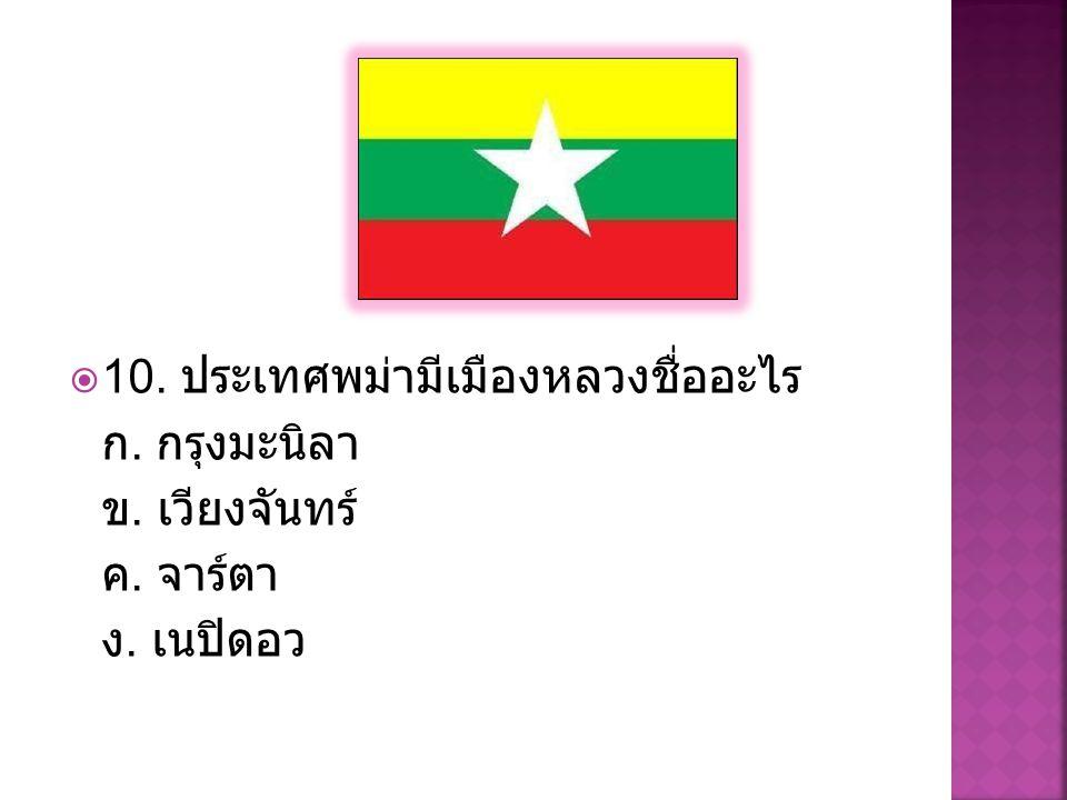  10. ประเทศพม่ามีเมืองหลวงชื่ออะไร ก. กรุงมะนิลา ข. เวียงจันทร์ ค. จาร์ตา ง. เนปิดอว