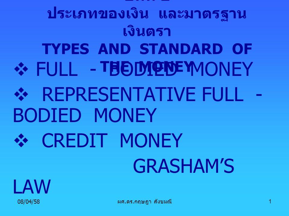 08/04/58 ผศ. ดร. กฤษฎา สังขมณี 1 บทที่ 2 ประเภทของเงิน และมาตรฐาน เงินตรา TYPES AND STANDARD OF THE MONEY  FULL - BODIED MONEY  REPRESENTATIVE FULL