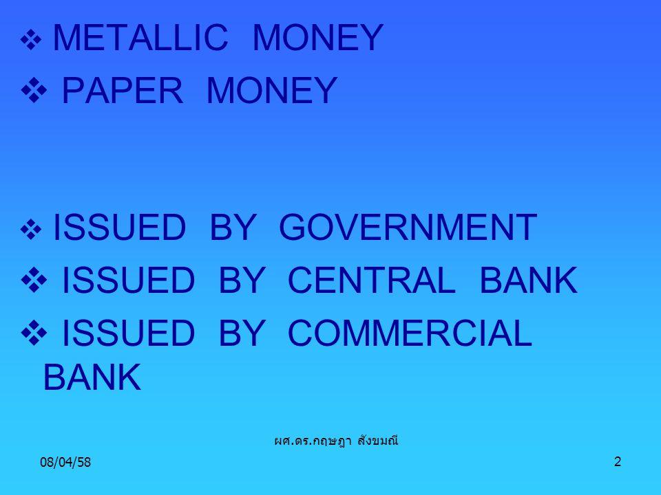 08/04/582  METALLIC MONEY  PAPER MONEY  ISSUED BY GOVERNMENT  ISSUED BY CENTRAL BANK  ISSUED BY COMMERCIAL BANK ผศ. ดร. กฤษฎา สังขมณี