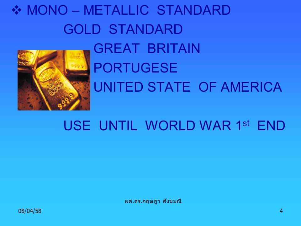 08/04/584  MONO – METALLIC STANDARD GOLD STANDARD GREAT BRITAIN PORTUGESE UNITED STATE OF AMERICA USE UNTIL WORLD WAR 1 st END ผศ. ดร. กฤษฎา สังขมณี