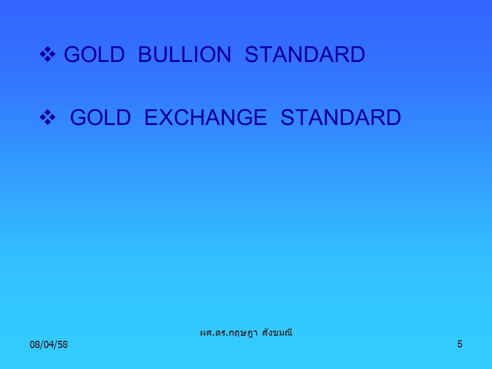 08/04/585  GOLD COIN STANDARD  GOLD BULLION STANDARD  GOLD EXCHANGE STANDARD ผศ. ดร. กฤษฎา สังขมณี