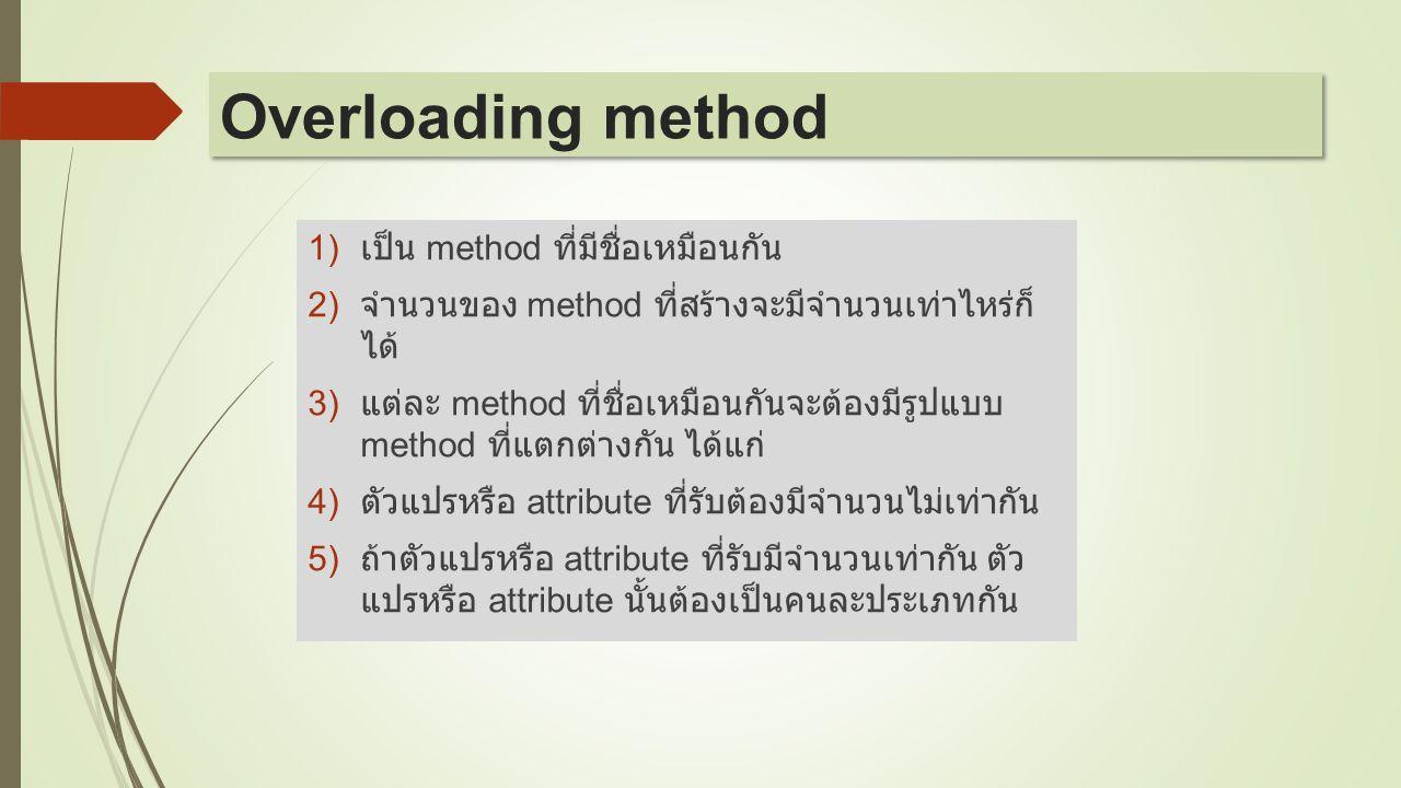 1) เป็น method ที่มีชื่อเหมือนกัน 2) จำนวนของ method ที่สร้างจะมีจำนวนเท่าไหร่ก็ ได้ 3) แต่ละ method ที่ชื่อเหมือนกันจะต้องมีรูปแบบ method ที่แตกต่างก