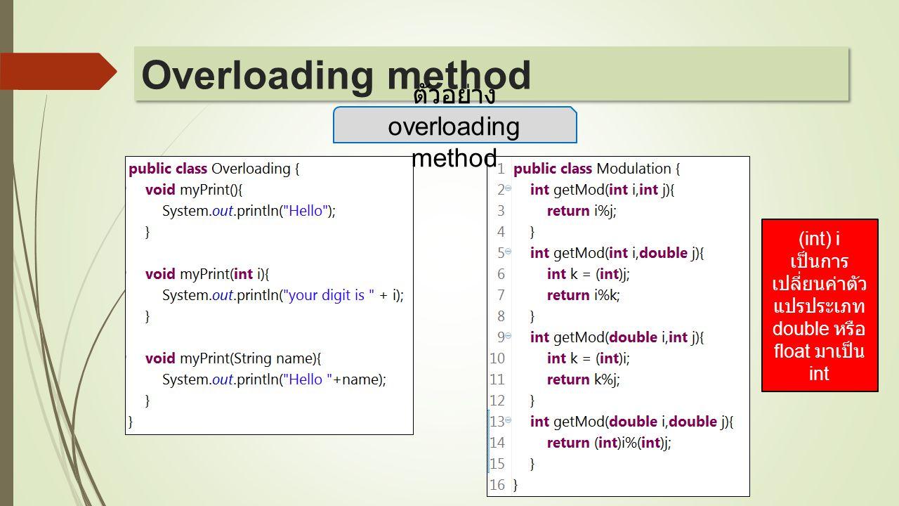 ตัวอย่าง overloading method (int) i เป็นการ เปลี่ยนค่าตัว แปรประเภท double หรือ float มาเป็น int