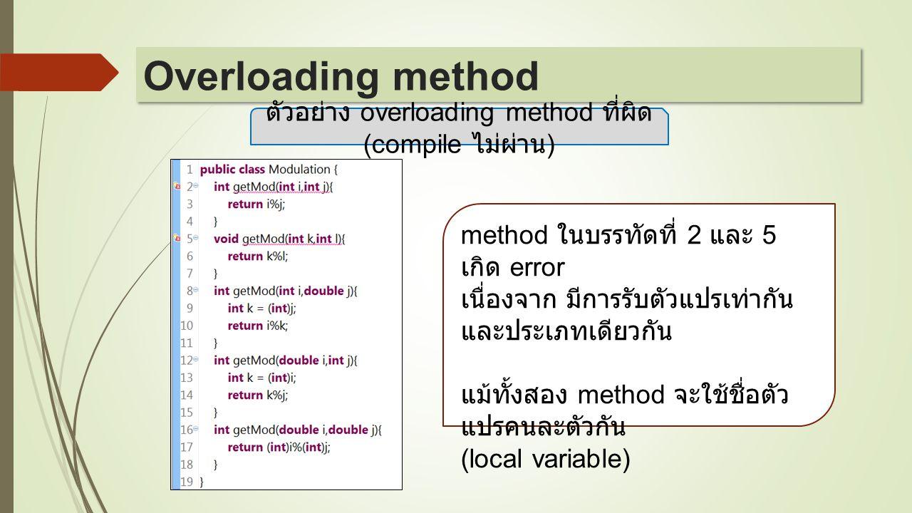 ตัวอย่าง overloading method ที่ผิด (compile ไม่ผ่าน ) method ในบรรทัดที่ 2 และ 5 เกิด error เนื่องจาก มีการรับตัวแปรเท่ากัน และประเภทเดียวกัน แม้ทั้งส