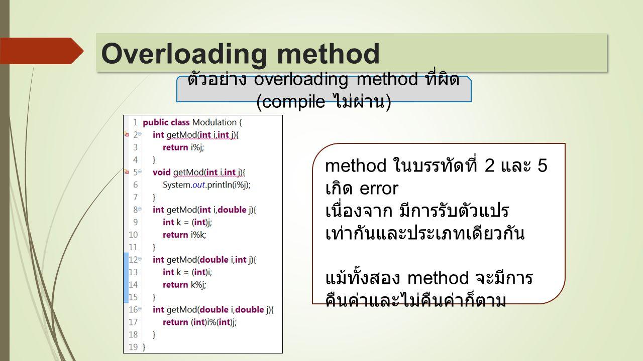 ตัวอย่าง overloading method ที่ผิด (compile ไม่ผ่าน ) method ในบรรทัดที่ 2 และ 5 เกิด error เนื่องจาก มีการรับตัวแปร เท่ากันและประเภทเดียวกัน แม้ทั้งส