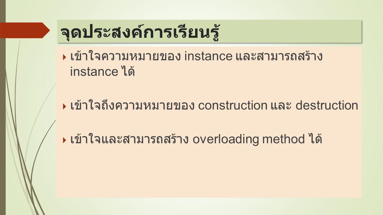  เข้าใจความหมายของ instance และสามารถสร้าง instance ได้  เข้าใจถึงความหมายของ construction และ destruction  เข้าใจและสามารถสร้าง overloading method