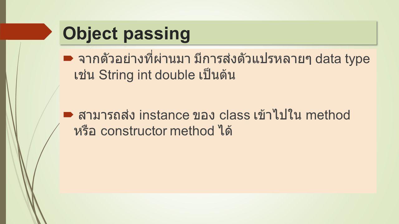  จากตัวอย่างที่ผ่านมา มีการส่งตัวแปรหลายๆ data type เช่น String int double เป็นต้น  สามารถส่ง instance ของ class เข้าไปใน method หรือ constructor me